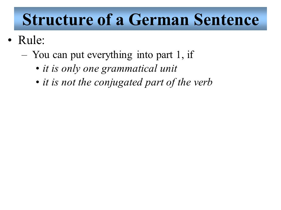 Structure of a German Sentence Rule: –You can put everything into part 1, if it is only one grammatical unit it is not the conjugated part of the verb