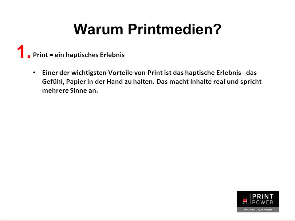 Warum Printmedien? 1. Print = ein haptisches Erlebnis Einer der wichtigsten Vorteile von Print ist das haptische Erlebnis - das Gefühl, Papier in der