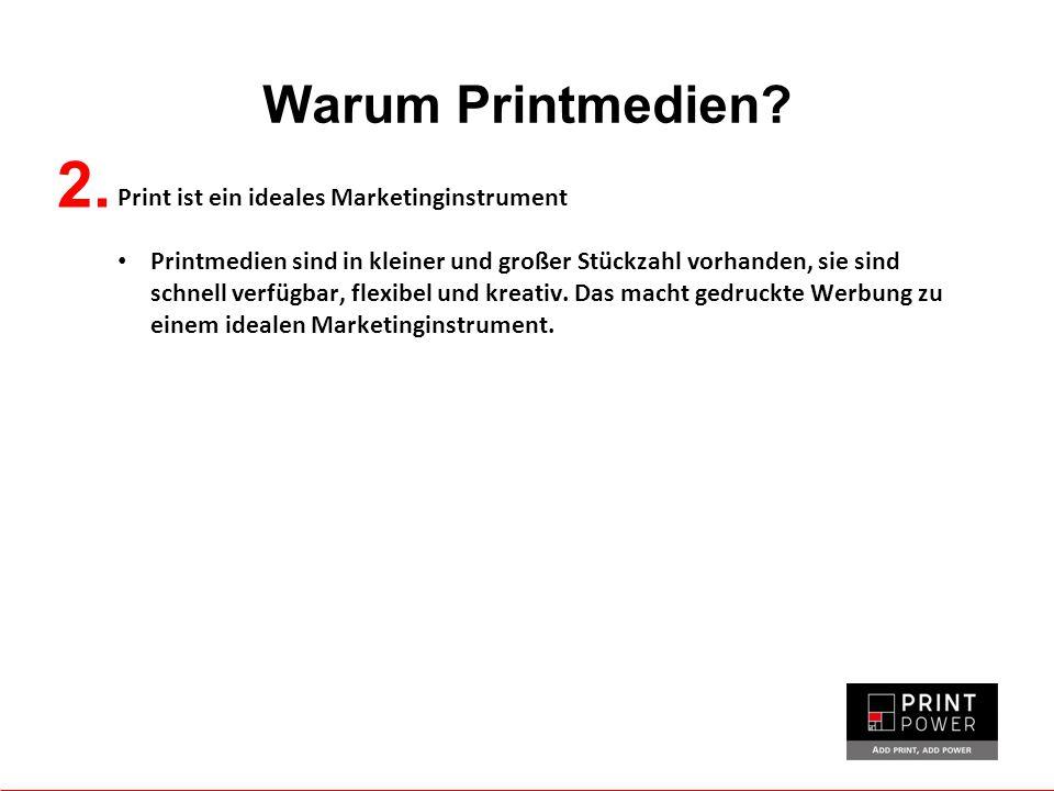 Warum Printmedien? 2. Print ist ein ideales Marketinginstrument Printmedien sind in kleiner und großer Stückzahl vorhanden, sie sind schnell verfügbar