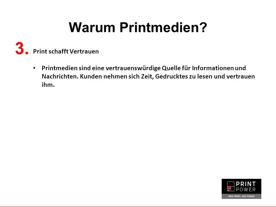 Warum Printmedien? 3. Print schafft Vertrauen Printmedien sind eine vertrauenswürdige Quelle für Informationen und Nachrichten. Kunden nehmen sich Zei