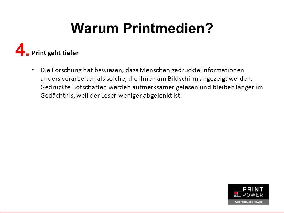 Warum Printmedien? 4. Print geht tiefer Die Forschung hat bewiesen, dass Menschen gedruckte Informationen anders verarbeiten als solche, die ihnen am