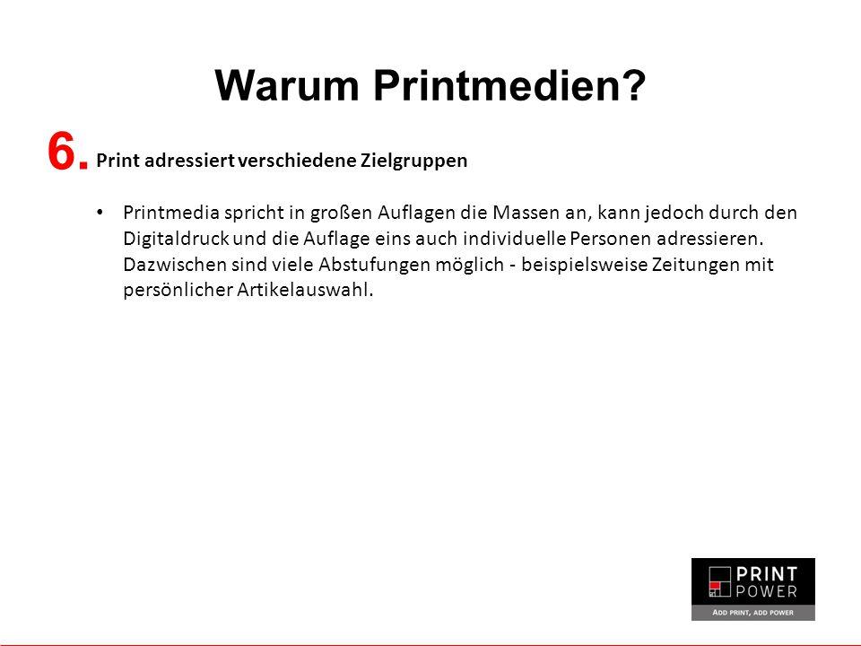Warum Printmedien? 6. Print adressiert verschiedene Zielgruppen Printmedia spricht in großen Auflagen die Massen an, kann jedoch durch den Digitaldruc