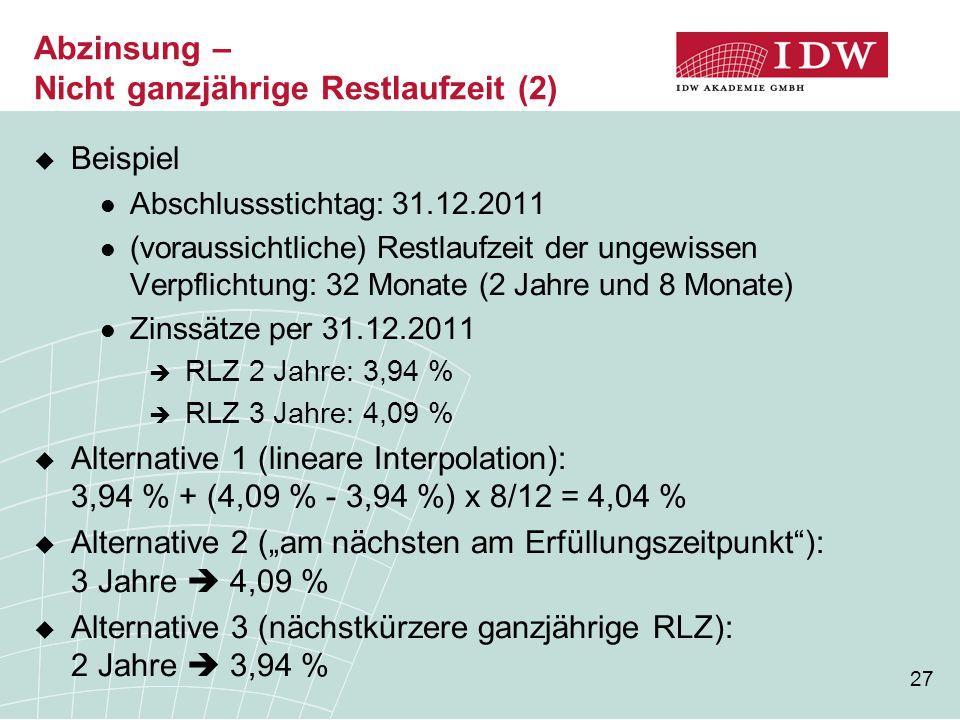 27 Abzinsung – Nicht ganzjährige Restlaufzeit (2)  Beispiel Abschlussstichtag: 31.12.2011 (voraussichtliche) Restlaufzeit der ungewissen Verpflichtun