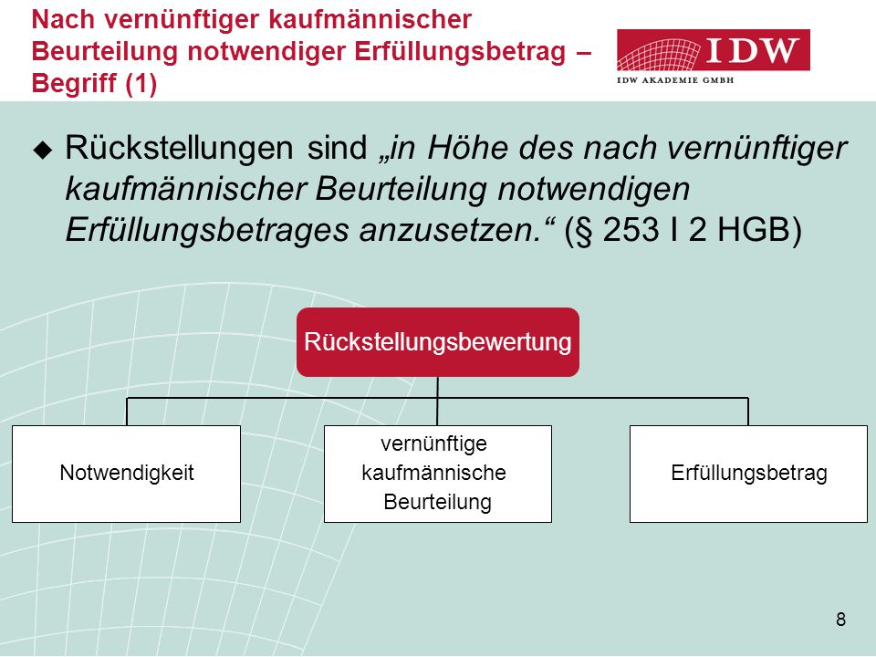 """8  Rückstellungen sind """"in Höhe des nach vernünftiger kaufmännischer Beurteilung notwendigen Erfüllungsbetrages anzusetzen."""" (§ 253 I 2 HGB) Rückstel"""