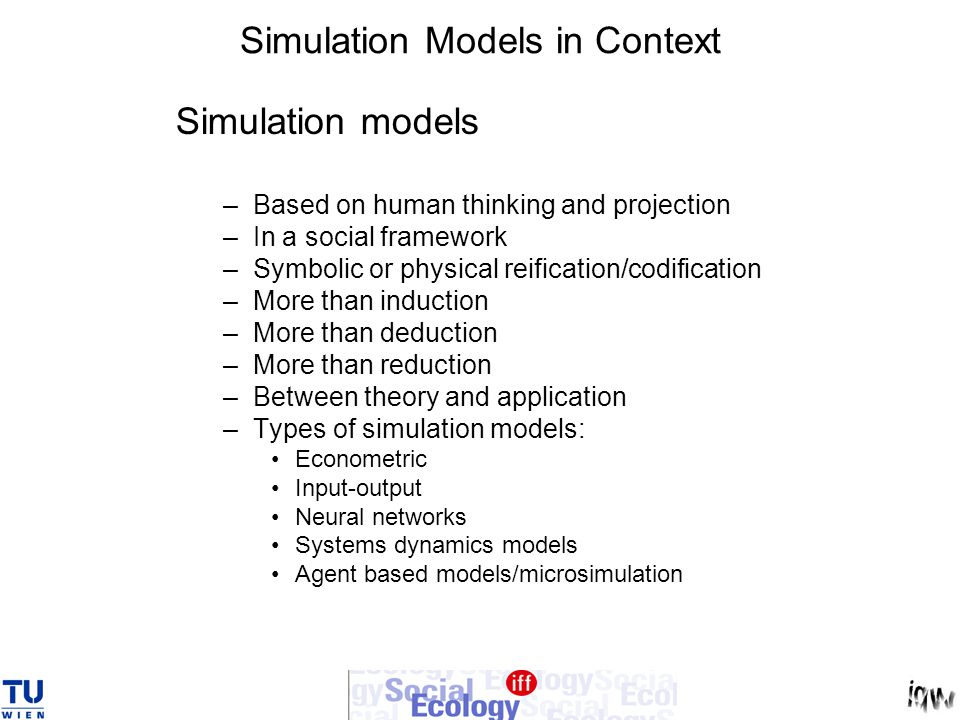 Simulation Models in Context Simulation models –Based on human thinking and projection –In a social framework –Symbolic or physical reification/codification –More than induction –More than deduction –More than reduction –Between theory and application –Types of simulation models: Econometric Input-output Neural networks Systems dynamics models Agent based models/microsimulation