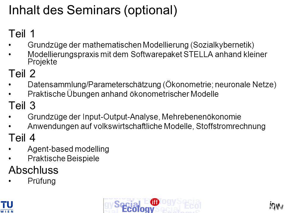 Inhalt des Seminars (optional) Teil 1 Grundzüge der mathematischen Modellierung (Sozialkybernetik) Modellierungspraxis mit dem Softwarepaket STELLA anhand kleiner Projekte Teil 2 Datensammlung/Parameterschätzung (Ökonometrie; neuronale Netze) Praktische Übungen anhand ökonometrischer Modelle Teil 3 Grundzüge der Input-Output-Analyse, Mehrebenenökonomie Anwendungen auf volkswirtschaftliche Modelle, Stoffstromrechnung Teil 4 Agent-based modelling Praktische Beispiele Abschluss Prüfung