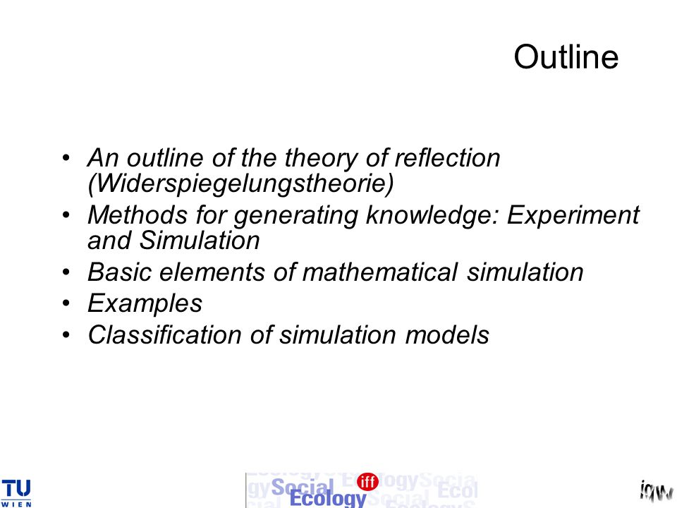 Outline An outline of the theory of reflection (Widerspiegelungstheorie) Methods for generating knowledge: Experiment and Simulation Basic elements of mathematical simulation Examples Classification of simulation models
