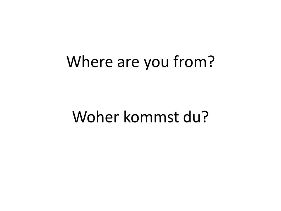 Where are you from? Woher kommst du?