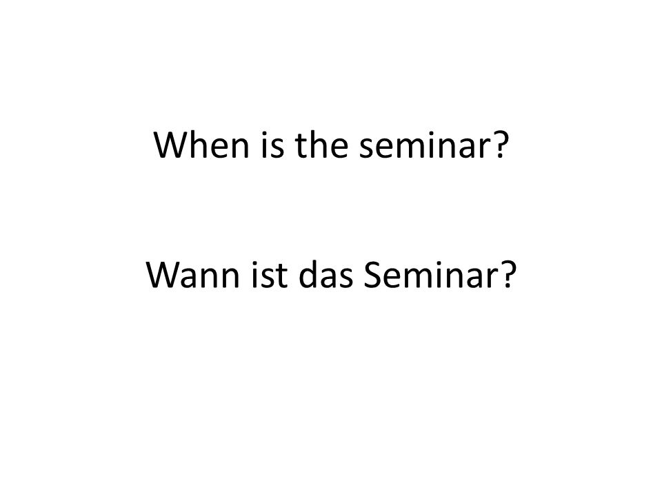 When is the seminar? Wann ist das Seminar?