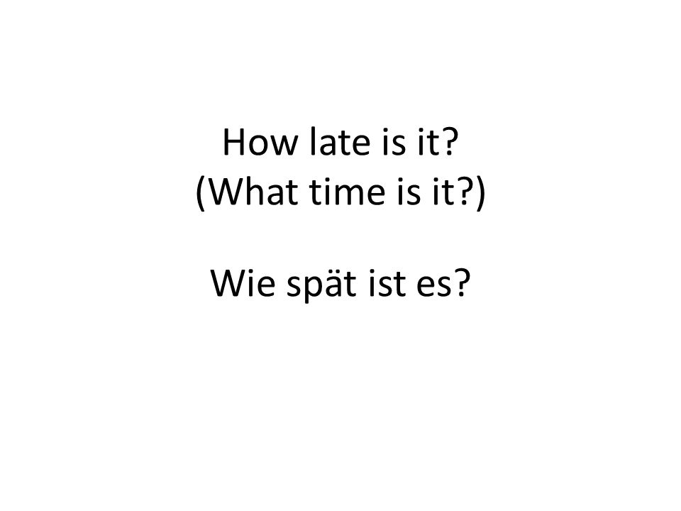 How late is it? (What time is it?) Wie spät ist es?