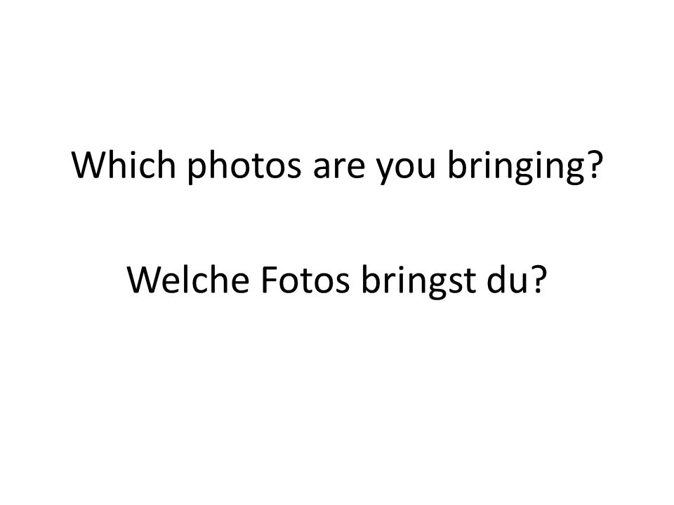 Which photos are you bringing? Welche Fotos bringst du?