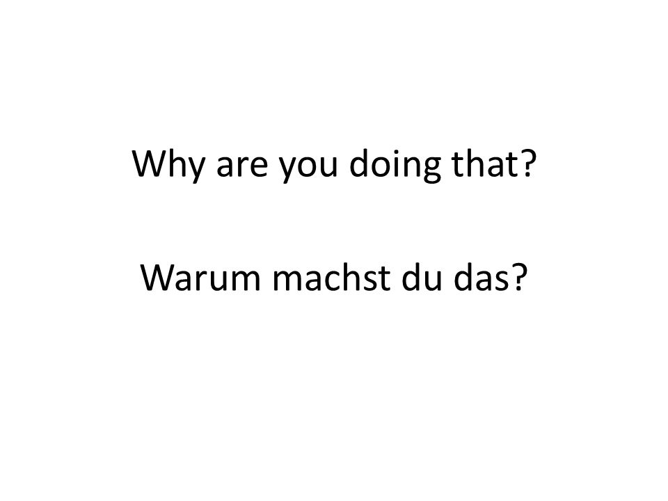 Why are you doing that? Warum machst du das?