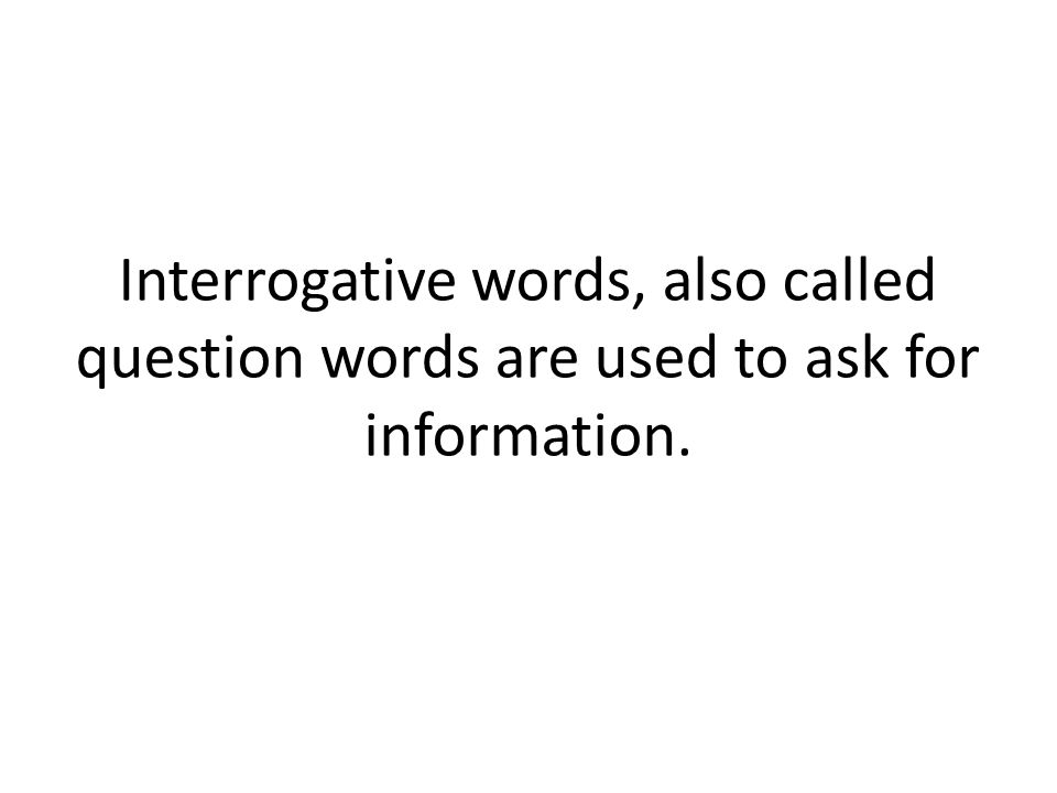 Interrogative words, also called question words are used to ask for information.