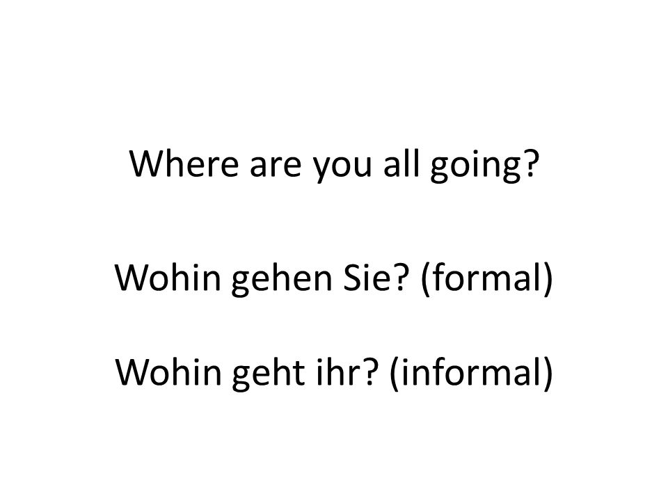 Where are you all going? Wohin gehen Sie? (formal) Wohin geht ihr? (informal)