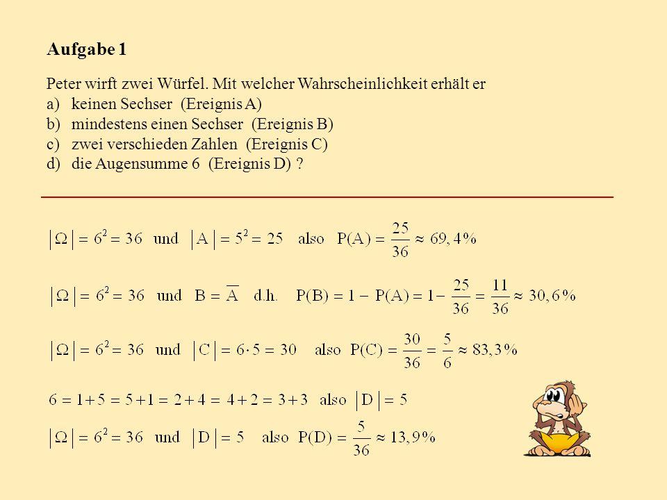 Aufgabe 1 Peter wirft zwei Würfel. Mit welcher Wahrscheinlichkeit erhält er a)keinen Sechser (Ereignis A) b)mindestens einen Sechser (Ereignis B) c)zw