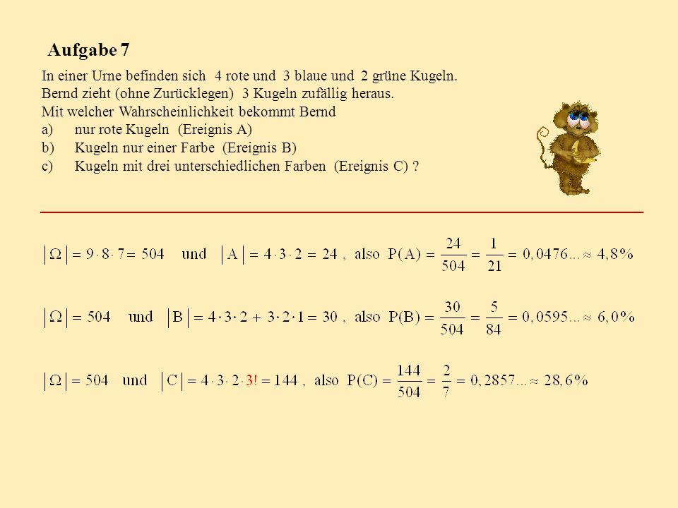 Aufgabe 7 In einer Urne befinden sich 4 rote und 3 blaue und 2 grüne Kugeln. Bernd zieht (ohne Zurücklegen) 3 Kugeln zufällig heraus. Mit welcher Wahr