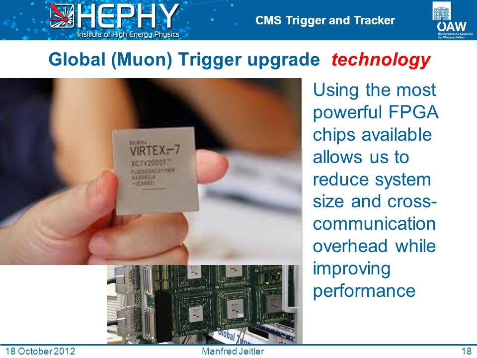 CMS Trigger and Tracker Manfred Jeitler18 October 2012 Global (Muon) Trigger upgrade technology Using the most powerful FPGA chips available allows us to reduce system size and cross- communication overhead while improving performance 18