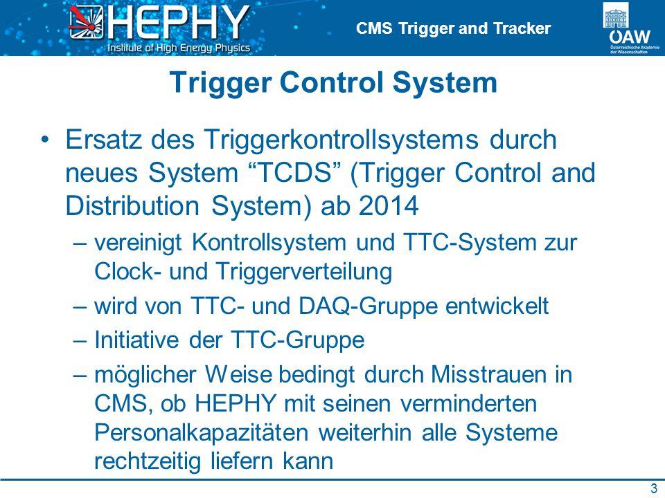 CMS Trigger and Tracker Trigger Control System Ersatz des Triggerkontrollsystems durch neues System TCDS (Trigger Control and Distribution System) ab 2014 –vereinigt Kontrollsystem und TTC-System zur Clock- und Triggerverteilung –wird von TTC- und DAQ-Gruppe entwickelt –Initiative der TTC-Gruppe –möglicher Weise bedingt durch Misstrauen in CMS, ob HEPHY mit seinen verminderten Personalkapazitäten weiterhin alle Systeme rechtzeitig liefern kann 3