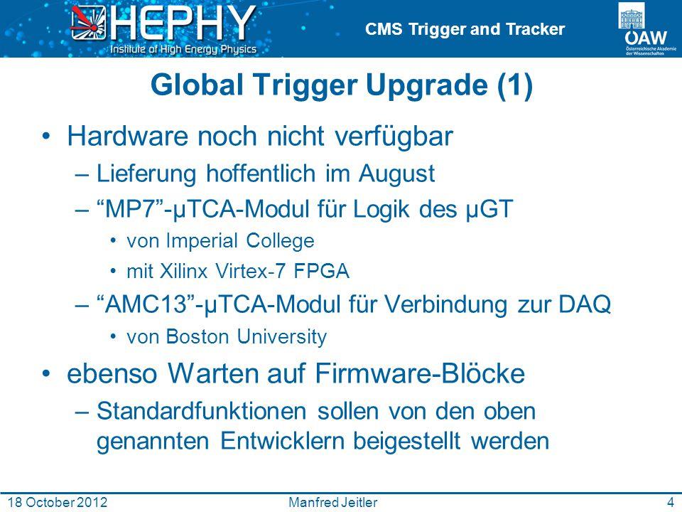 CMS Trigger and Tracker Global Trigger Upgrade (1) Hardware noch nicht verfügbar –Lieferung hoffentlich im August – MP7 -μTCA-Modul für Logik des μGT von Imperial College mit Xilinx Virtex-7 FPGA – AMC13 -μTCA-Modul für Verbindung zur DAQ von Boston University ebenso Warten auf Firmware-Blöcke –Standardfunktionen sollen von den oben genannten Entwicklern beigestellt werden 4Manfred Jeitler18 October 2012