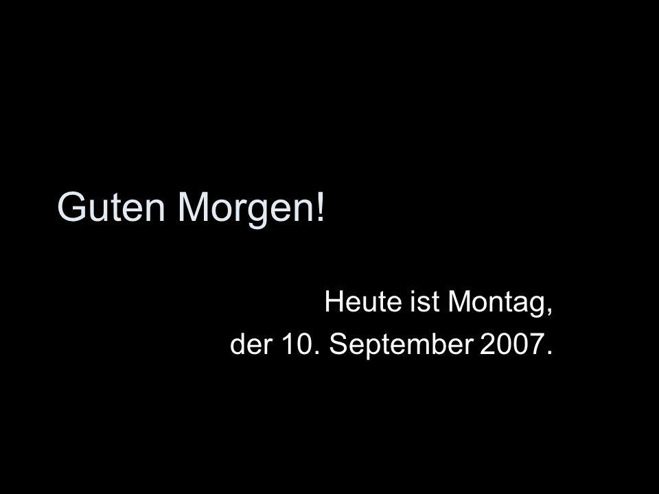Guten Morgen! Heute ist Montag, der 10. September 2007.