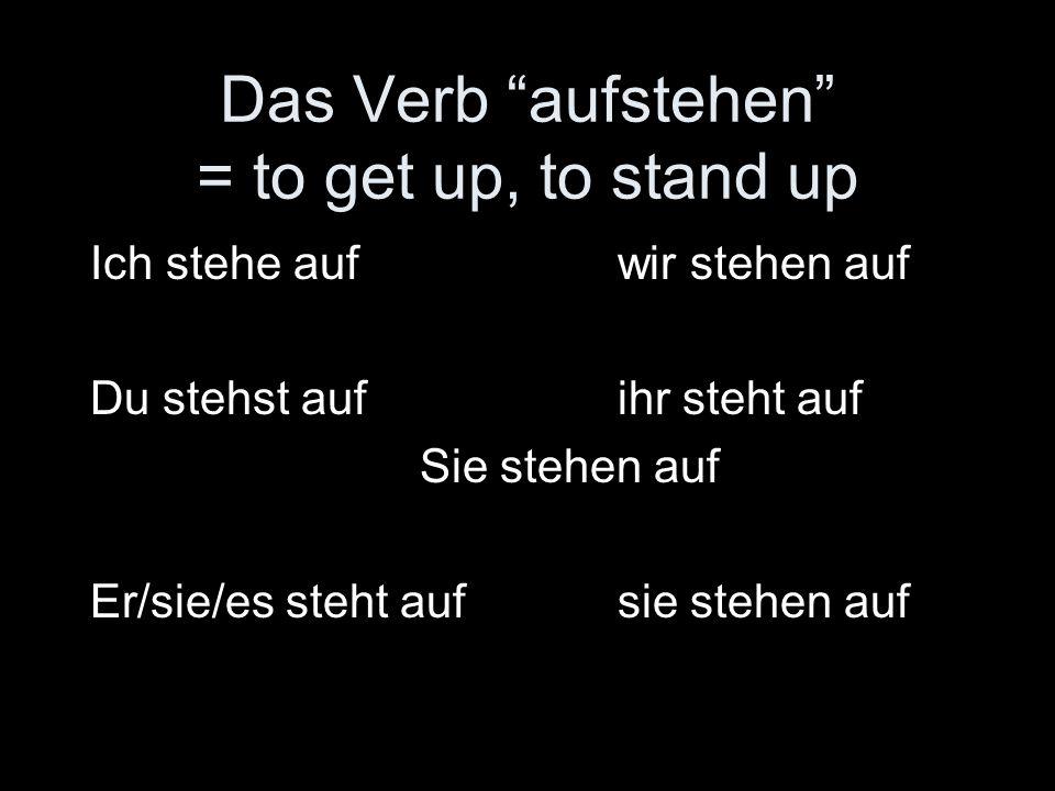 Das Verb aufstehen = to get up, to stand up Ich stehe aufwir stehen auf Du stehst aufihr steht auf Sie stehen auf Er/sie/es steht aufsie stehen auf