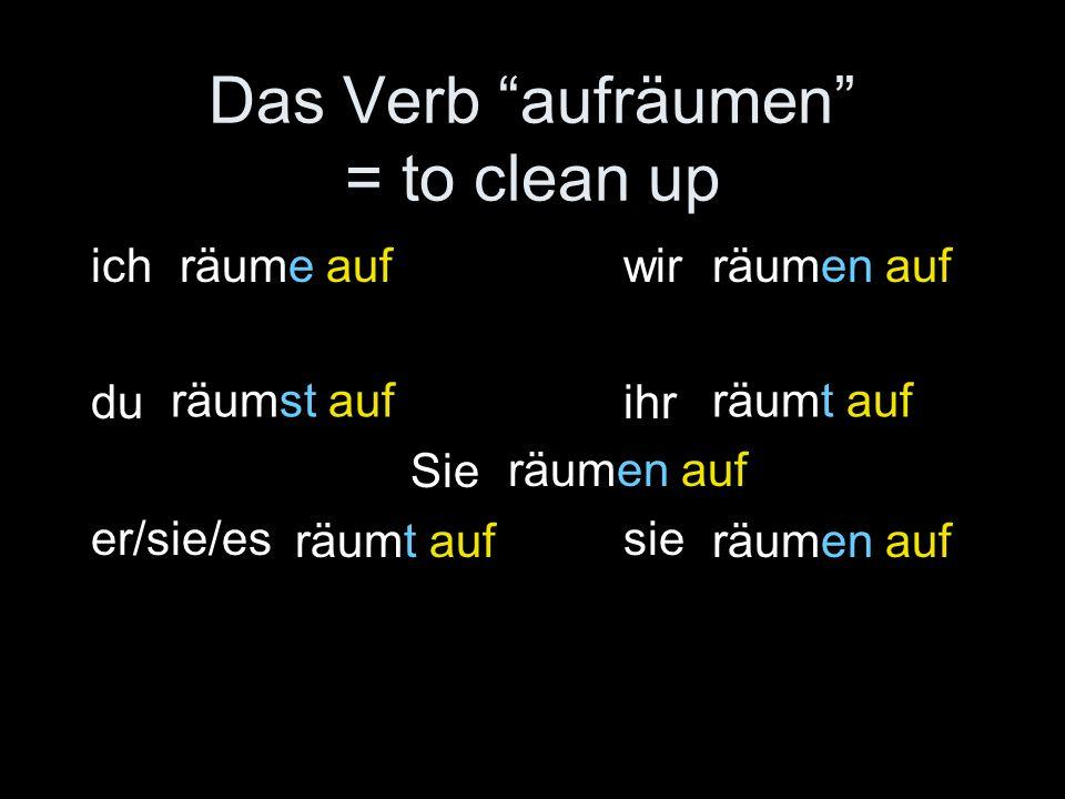 Das Verb aufräumen = to clean up ich wir duihr Sie er/sie/essie räume auf räumst auf räumen auf räumt auf räumen auf