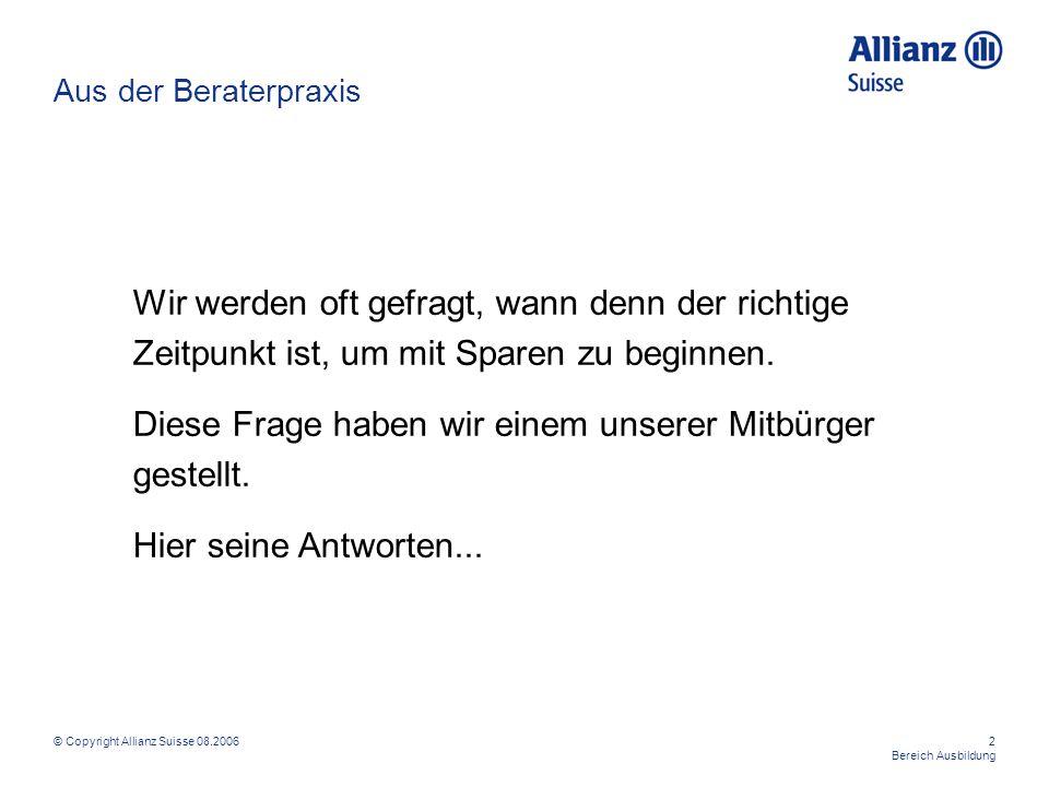 © Copyright Allianz Suisse 08.20062 Bereich Ausbildung Wir werden oft gefragt, wann denn der richtige Zeitpunkt ist, um mit Sparen zu beginnen. Diese