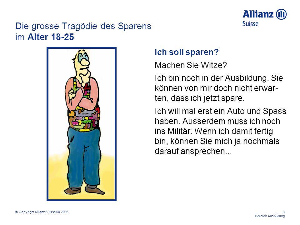 © Copyright Allianz Suisse 08.20063 Bereich Ausbildung Die grosse Tragödie des Sparens im Alter 18-25 Ich soll sparen? Machen Sie Witze? Ich bin noch
