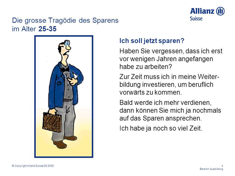 © Copyright Allianz Suisse 08.20064 Bereich Ausbildung Die grosse Tragödie des Sparens im Alter 25-35 Ich soll jetzt sparen? Haben Sie vergessen, dass