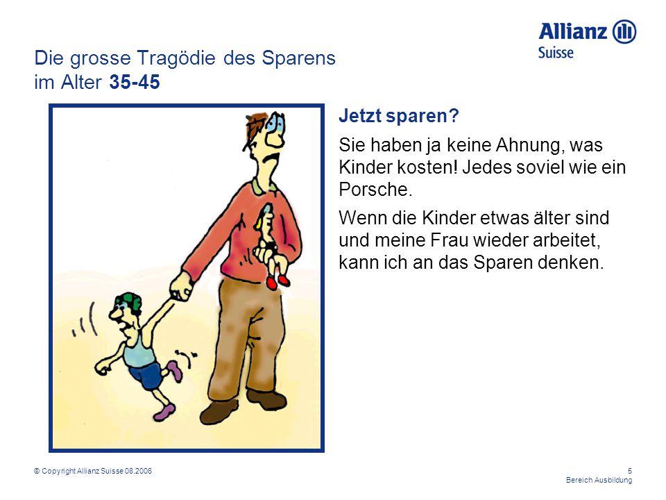© Copyright Allianz Suisse 08.20065 Bereich Ausbildung Die grosse Tragödie des Sparens im Alter 35-45 Jetzt sparen? Sie haben ja keine Ahnung, was Kin