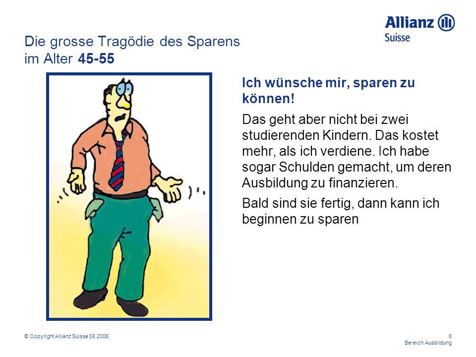 © Copyright Allianz Suisse 08.20066 Bereich Ausbildung Die grosse Tragödie des Sparens im Alter 45-55 Ich wünsche mir, sparen zu können! Das geht aber