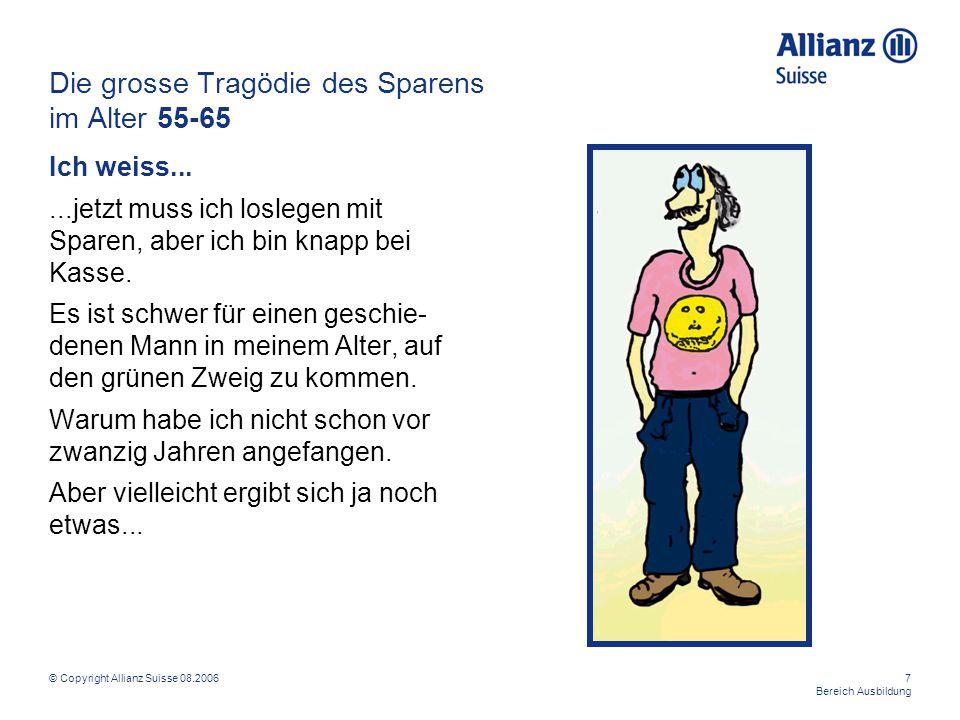 © Copyright Allianz Suisse 08.20067 Bereich Ausbildung Die grosse Tragödie des Sparens im Alter 55-65 Ich weiss......jetzt muss ich loslegen mit Spare
