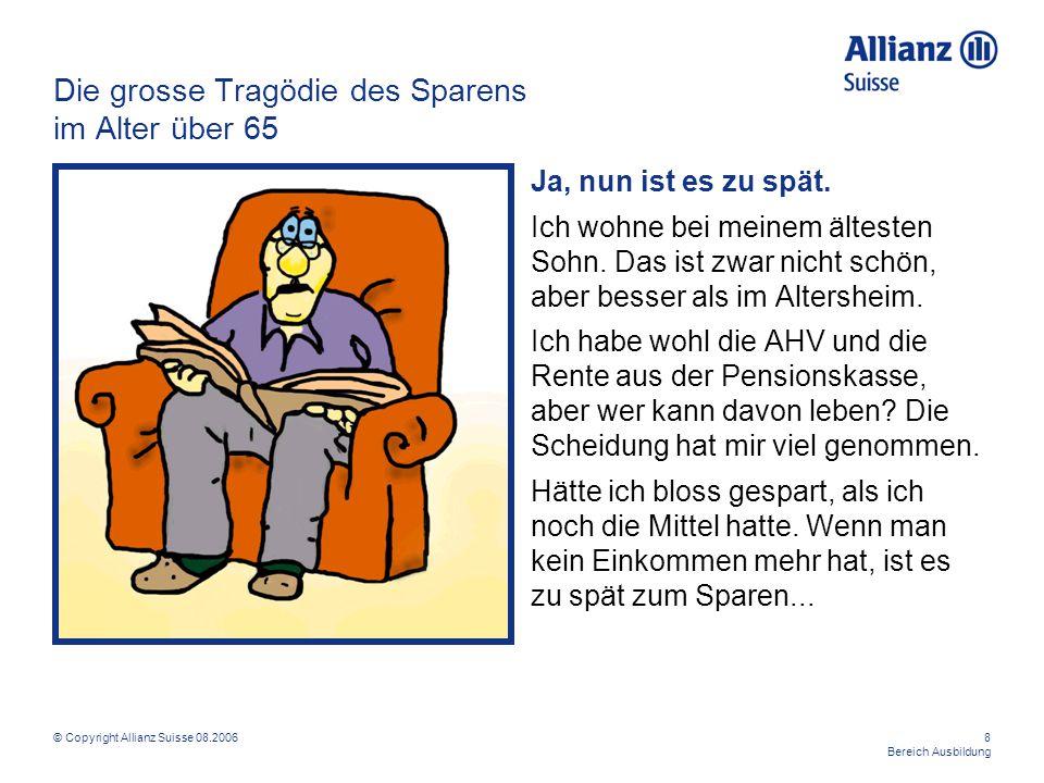 © Copyright Allianz Suisse 08.20068 Bereich Ausbildung Die grosse Tragödie des Sparens im Alter über 65 Ja, nun ist es zu spät. Ich wohne bei meinem ä