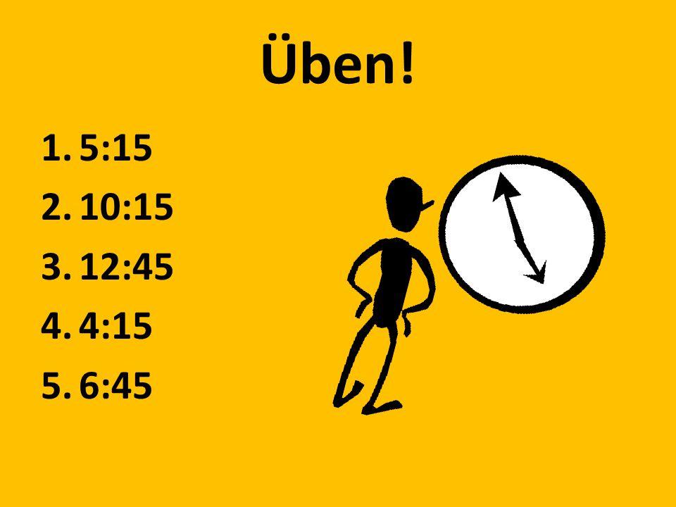 Üben! 1.5:15 2.10:15 3.12:45 4.4:15 5.6:45