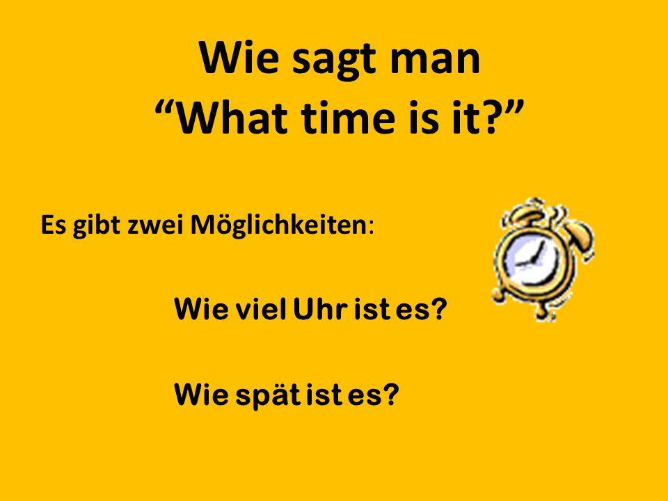 Wie sagt man What time is it Es gibt zwei Möglichkeiten: Wie viel Uhr ist es Wie spät ist es