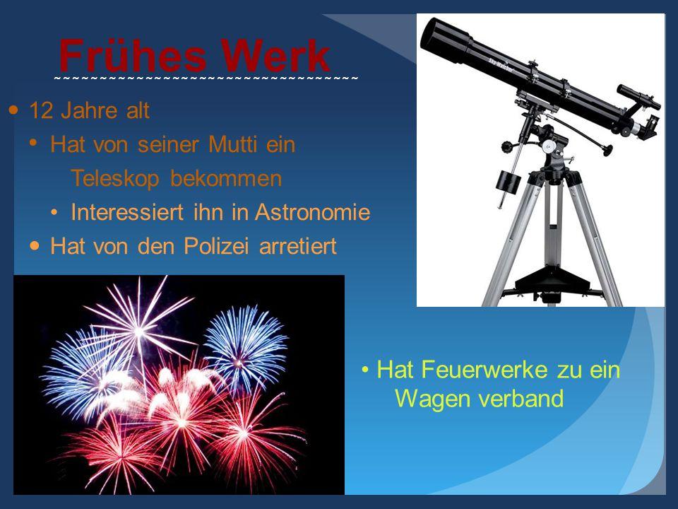 Frühes Werk 12 Jahre alt Hat von seiner Mutti ein Teleskop bekommen Interessiert ihn in Astronomie Hat von den Polizei arretiert ~~~~~~~~~~~~~~~~~~~~~