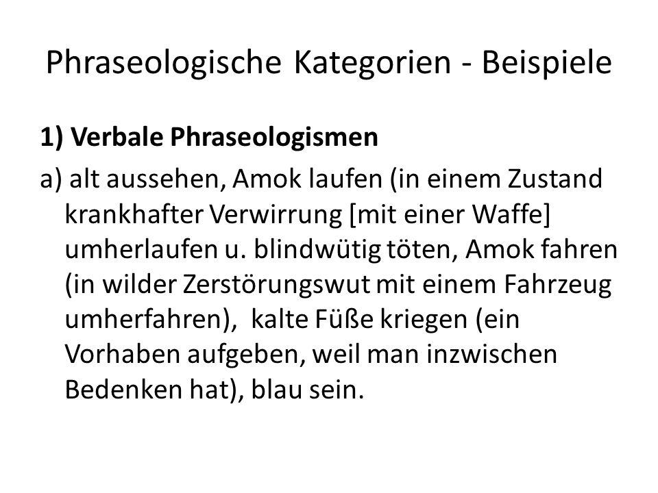 Phraseologische Kategorien - Beispiele 1) Verbale Phraseologismen a) alt aussehen, Amok laufen (in einem Zustand krankhafter Verwirrung [mit einer Waffe] umherlaufen u.