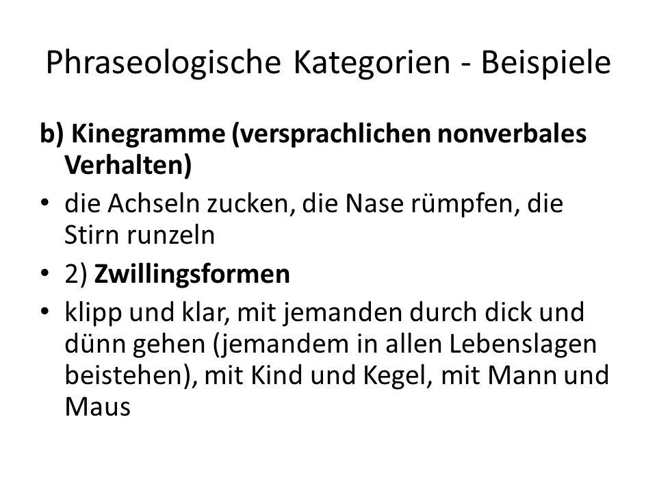 Phraseologische Kategorien - Beispiele b) Kinegramme (versprachlichen nonverbales Verhalten) die Achseln zucken, die Nase rümpfen, die Stirn runzeln 2