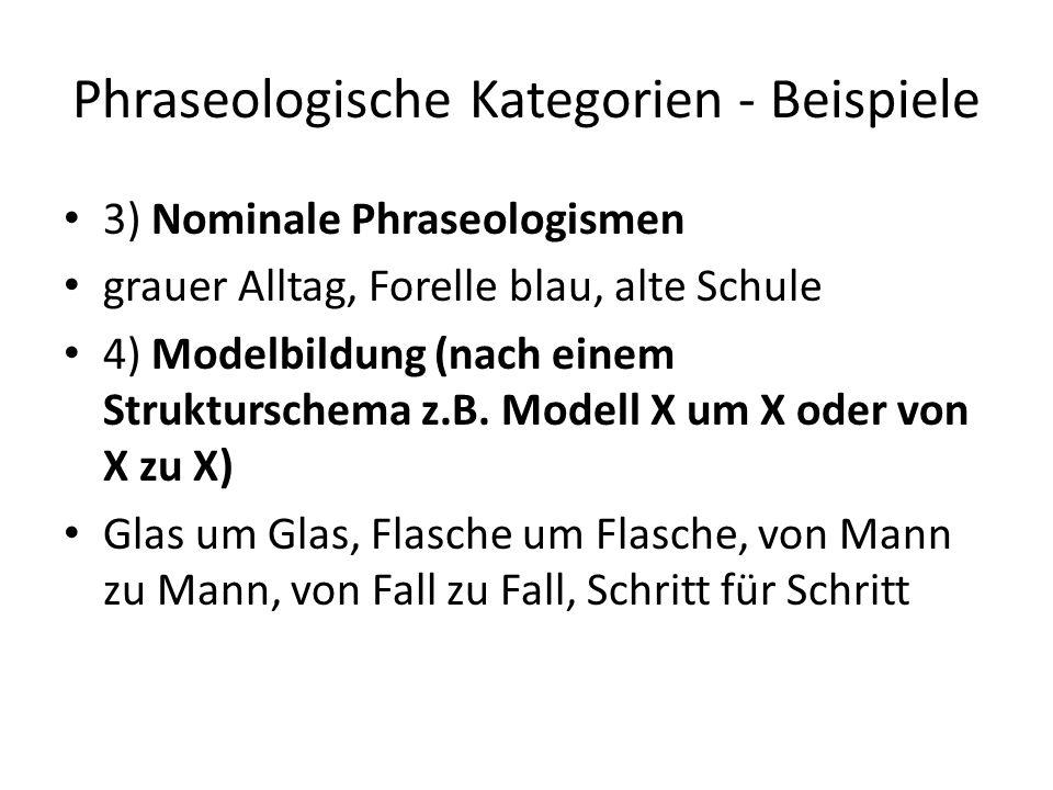 Phraseologische Kategorien - Beispiele 3) Nominale Phraseologismen grauer Alltag, Forelle blau, alte Schule 4) Modelbildung (nach einem Strukturschema z.B.
