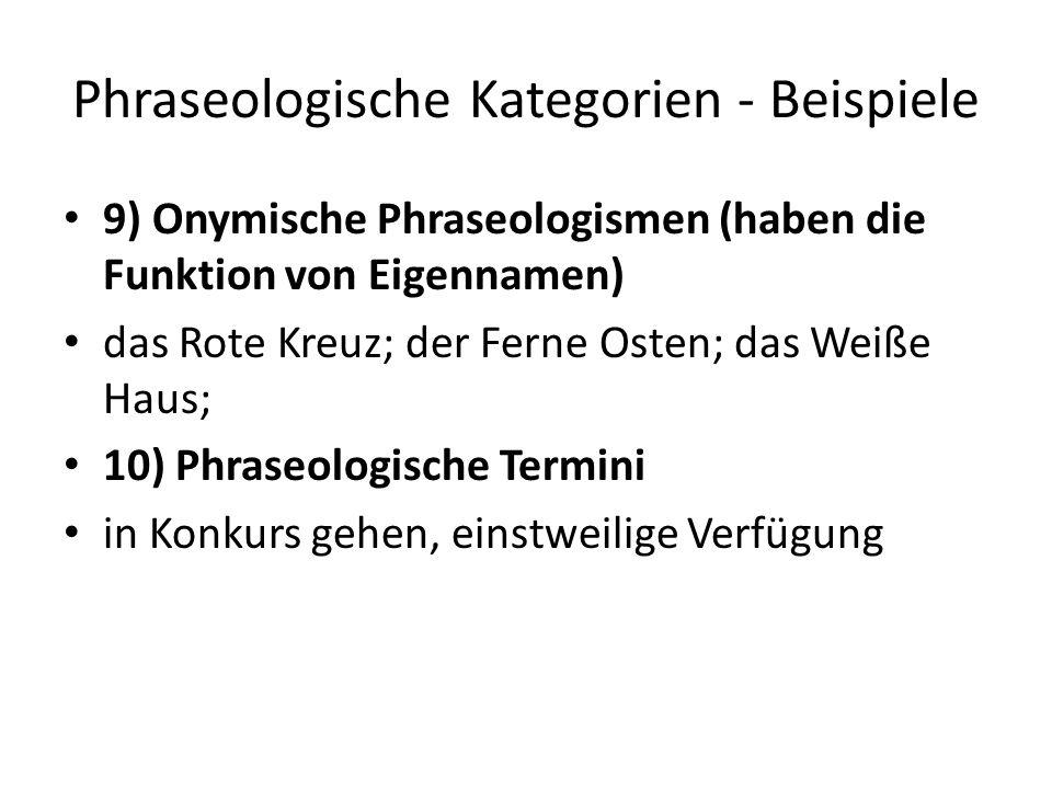 Phraseologische Kategorien - Beispiele 9) Onymische Phraseologismen (haben die Funktion von Eigennamen) das Rote Kreuz; der Ferne Osten; das Weiße Haus; 10) Phraseologische Termini in Konkurs gehen, einstweilige Verfügung