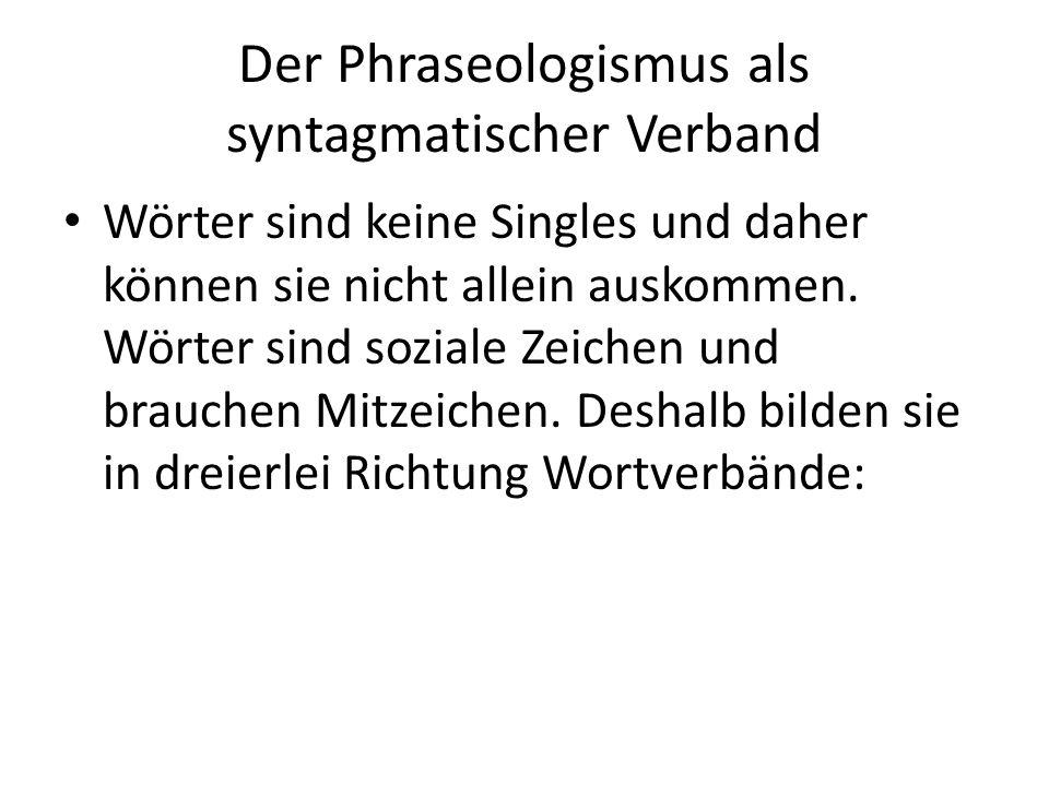 Der Phraseologismus als syntagmatischer Verband Wörter sind keine Singles und daher können sie nicht allein auskommen. Wörter sind soziale Zeichen und