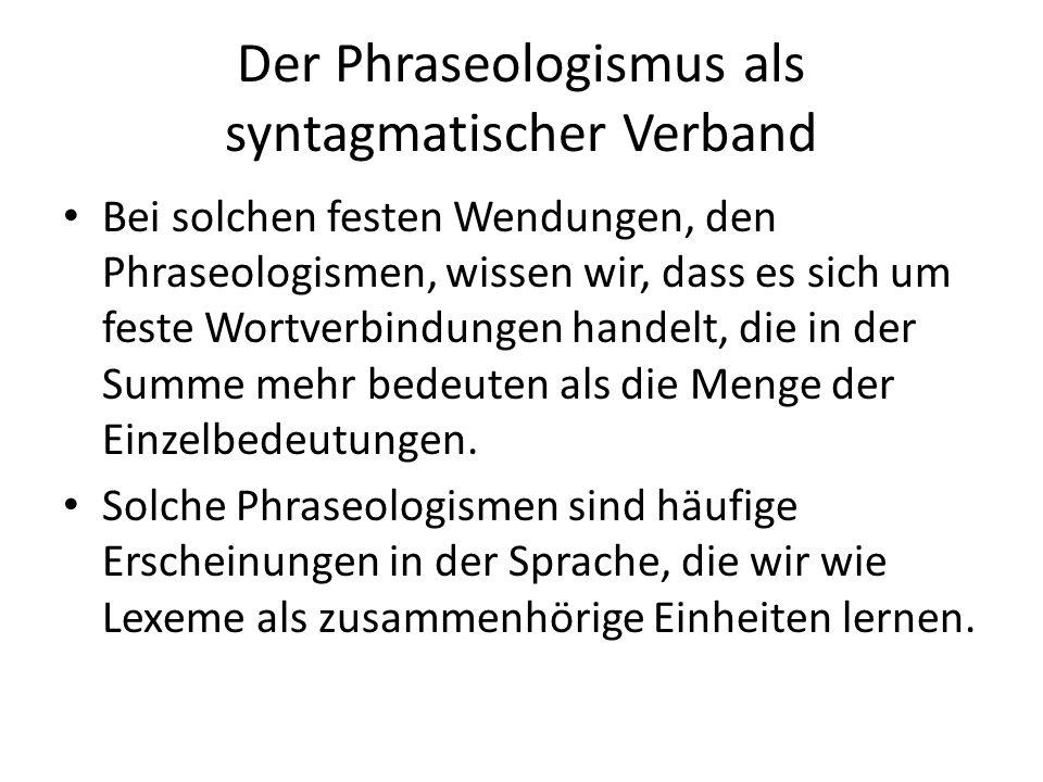 Der Phraseologismus als syntagmatischer Verband Bei solchen festen Wendungen, den Phraseologismen, wissen wir, dass es sich um feste Wortverbindungen handelt, die in der Summe mehr bedeuten als die Menge der Einzelbedeutungen.