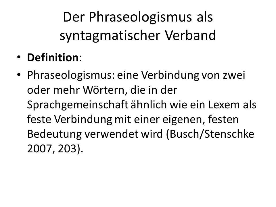Der Phraseologismus als syntagmatischer Verband Definition: Phraseologismus: eine Verbindung von zwei oder mehr Wörtern, die in der Sprachgemeinschaft ähnlich wie ein Lexem als feste Verbindung mit einer eigenen, festen Bedeutung verwendet wird (Busch/Stenschke 2007, 203).