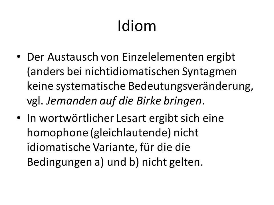 Idiom Der Austausch von Einzelelementen ergibt (anders bei nichtidiomatischen Syntagmen keine systematische Bedeutungsveränderung, vgl.