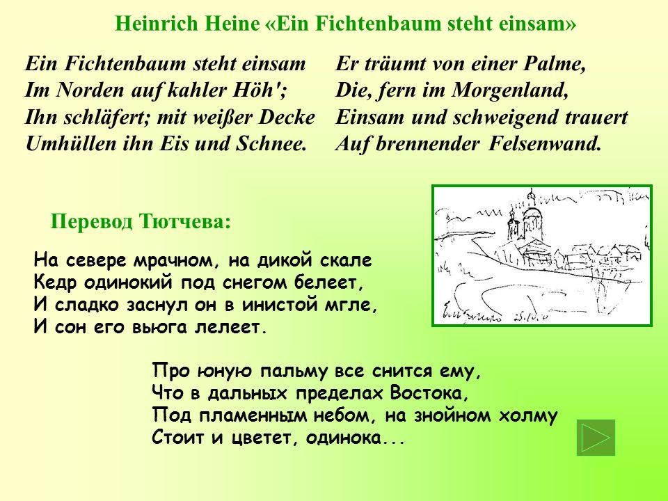 Heinrich Heine «Ein Fichtenbaum steht einsam» Ein Fichtenbaum steht einsam Im Norden auf kahler Höh ; Ihn schläfert; mit weißer Decke Umhüllen ihn Eis und Schnee.