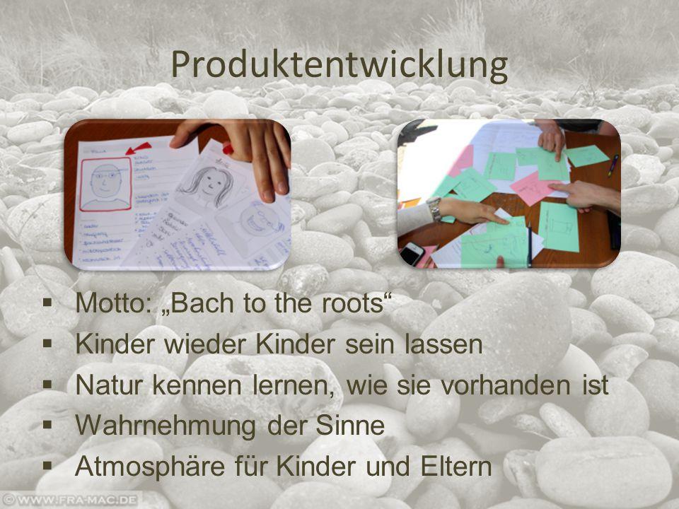 """Produktentwicklung  Motto: """"Bach to the roots  Kinder wieder Kinder sein lassen  Natur kennen lernen, wie sie vorhanden ist  Wahrnehmung der Sinne  Atmosphäre für Kinder und Eltern"""