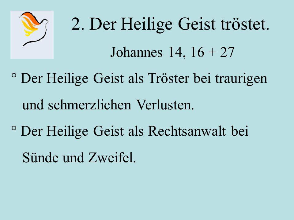 2. Der Heilige Geist tröstet. Johannes 14, 16 + 27 ° Der Heilige Geist als Tröster bei traurigen und schmerzlichen Verlusten. ° Der Heilige Geist als