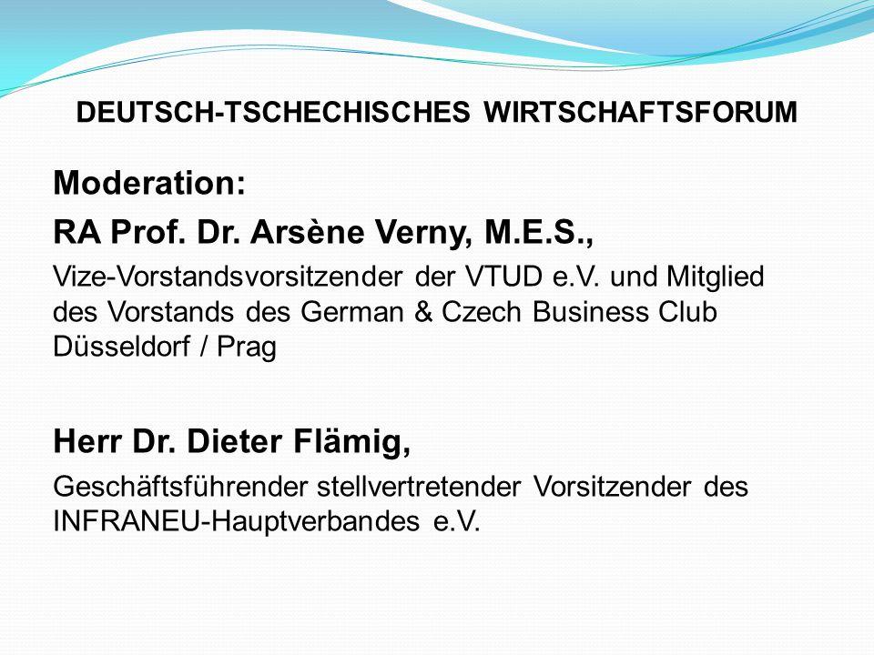 DEUTSCH-TSCHECHISCHES WIRTSCHAFTSFORUM Moderation: RA Prof. Dr. Arsène Verny, M.E.S., Vize-Vorstandsvorsitzender der VTUD e.V. und Mitglied des Vorsta