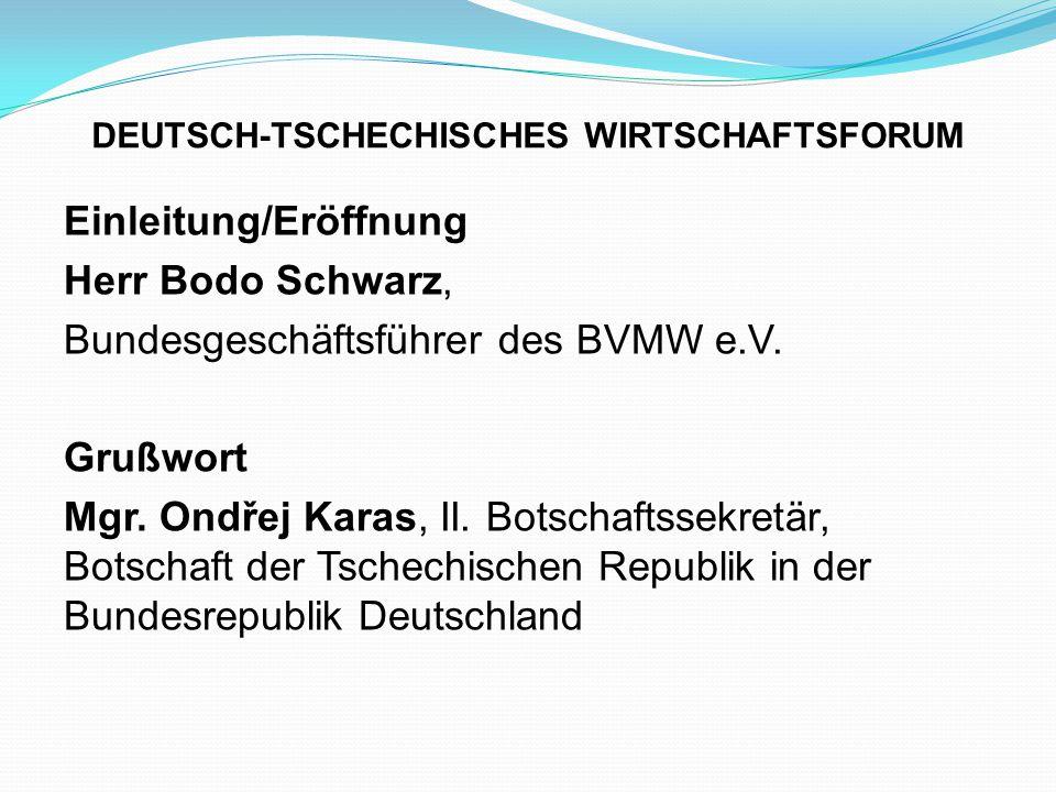 DEUTSCH-TSCHECHISCHES WIRTSCHAFTSFORUM Einleitung/Eröffnung Herr Bodo Schwarz, Bundesgeschäftsführer des BVMW e.V. Grußwort Mgr. Ondřej Karas, II. Bot
