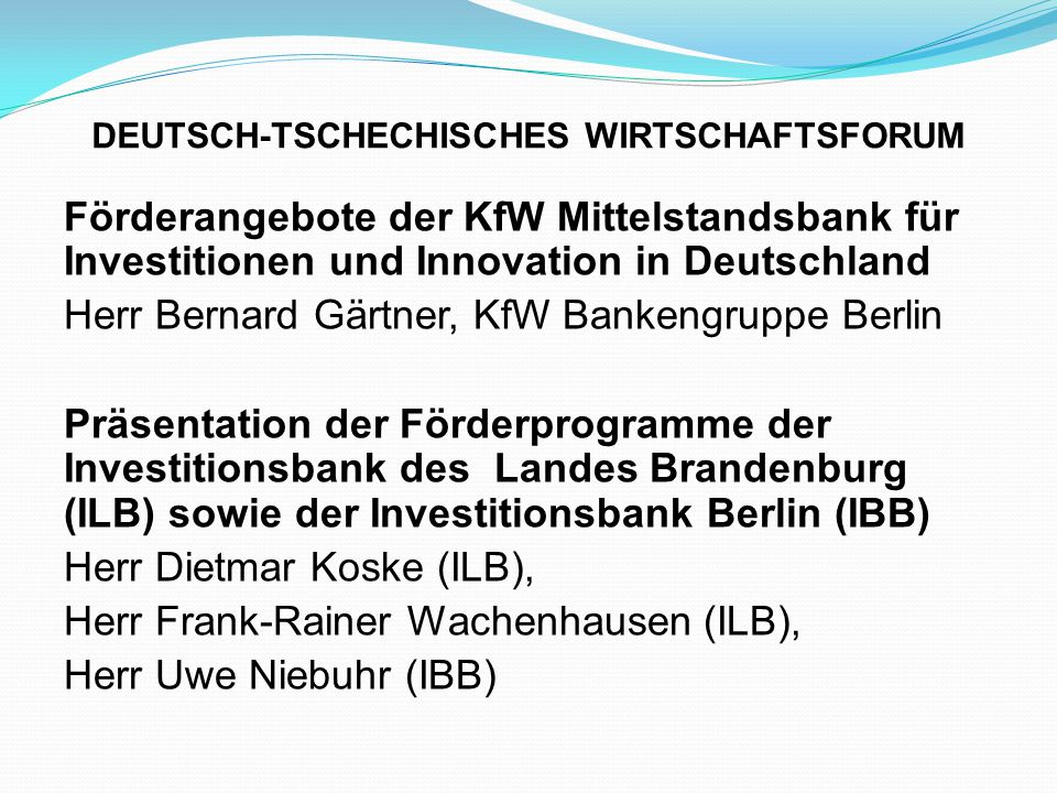 DEUTSCH-TSCHECHISCHES WIRTSCHAFTSFORUM Förderangebote der KfW Mittelstandsbank für Investitionen und Innovation in Deutschland Herr Bernard Gärtner, KfW Bankengruppe Berlin Präsentation der Förderprogramme der Investitionsbank des Landes Brandenburg (ILB) sowie der Investitionsbank Berlin (IBB) Herr Dietmar Koske (ILB), Herr Frank-Rainer Wachenhausen (ILB), Herr Uwe Niebuhr (IBB)